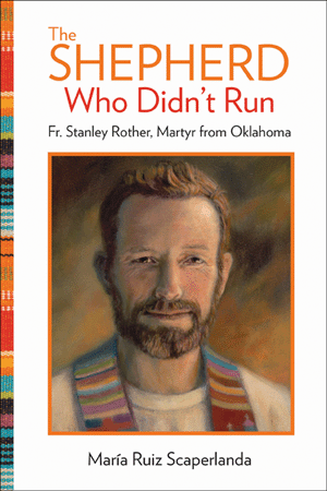 The Shepherd Who Didn't Run: Father Stanley Rother, Martyr from Oklahoma