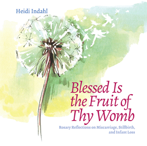 Blessed Is the Fruit of Thy Womb: Rosary Reflections on Miscarriage, Stillbirth, and Infant Loss