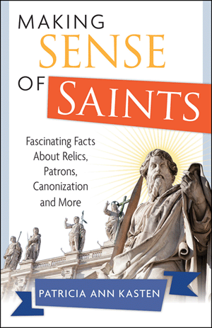 Making Sense of Saints: Fascinating Facts About Relics, Patrons, Canonization and More